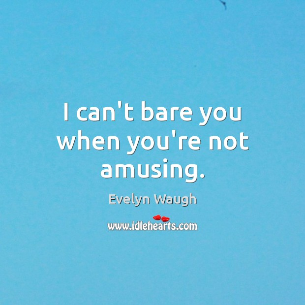 I can't bare you when you're not amusing. Evelyn Waugh Picture Quote