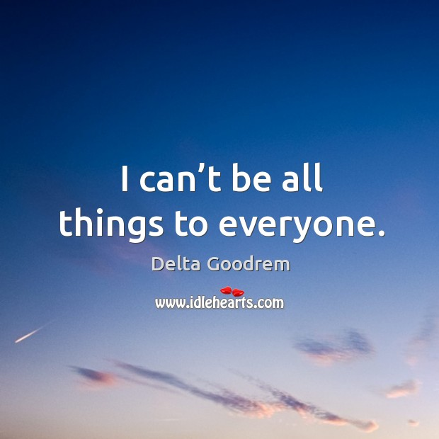 I can't be all things to everyone. Image
