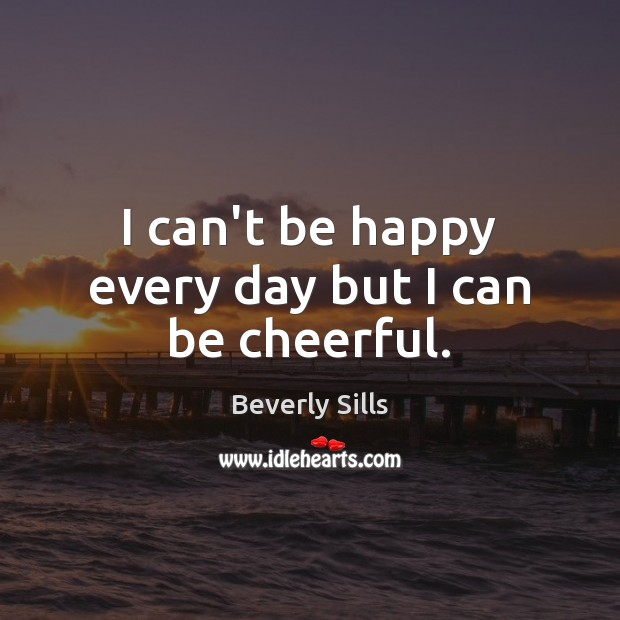 I can't be happy every day but I can be cheerful. Image