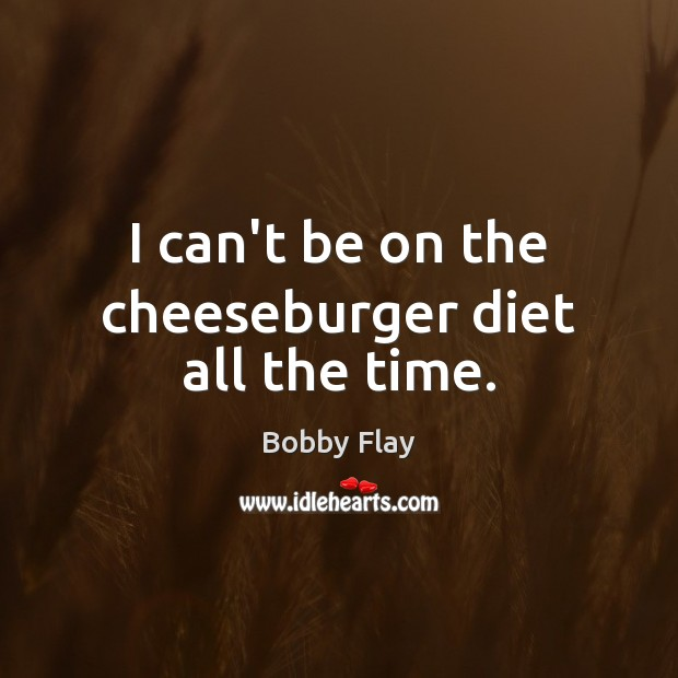 I can't be on the cheeseburger diet all the time. Bobby Flay Picture Quote