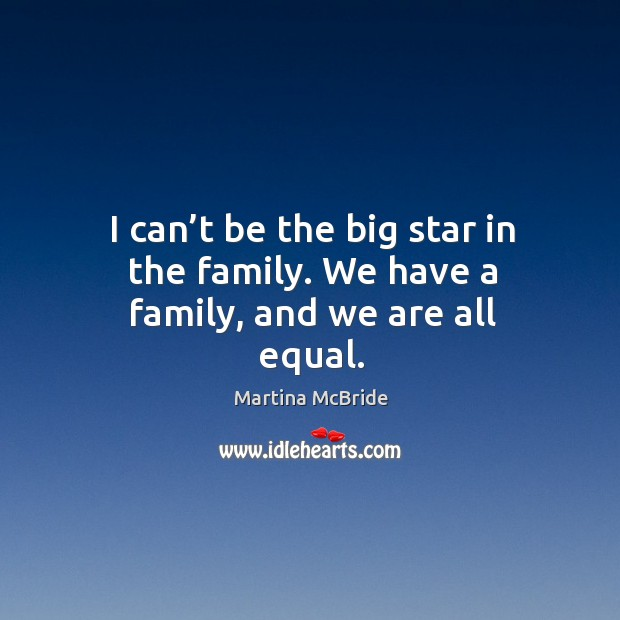 I can't be the big star in the family. We have a family, and we are all equal. Martina McBride Picture Quote