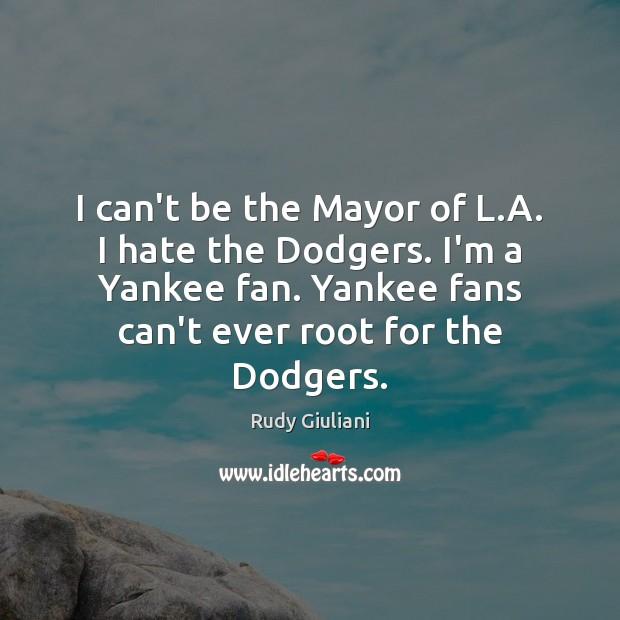 I can't be the Mayor of L.A. I hate the Dodgers. Rudy Giuliani Picture Quote