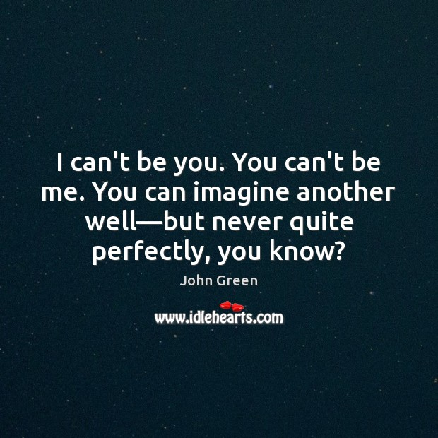 I can't be you. You can't be me. You can imagine another Be You Quotes Image