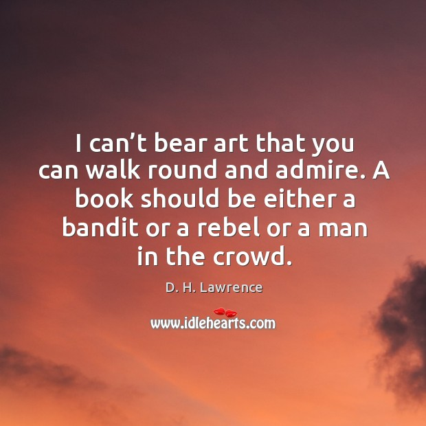 I can't bear art that you can walk round and admire. A book should be either a bandit or a rebel or a man in the crowd. Image