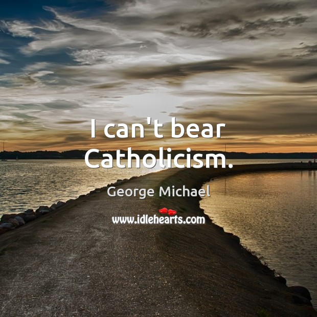 I can't bear Catholicism. George Michael Picture Quote