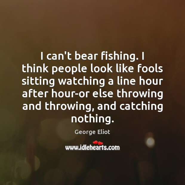 Image, I can't bear fishing. I think people look like fools sitting watching