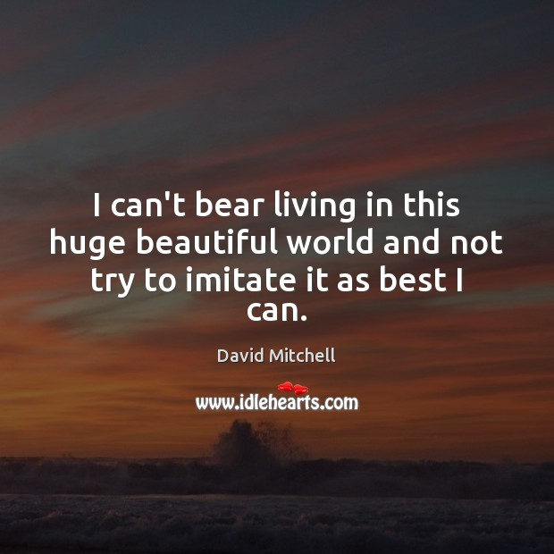 I can't bear living in this huge beautiful world and not try to imitate it as best I can. David Mitchell Picture Quote