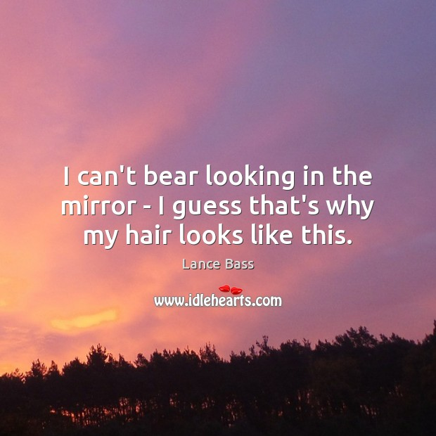 Image, I can't bear looking in the mirror – I guess that's why my hair looks like this.