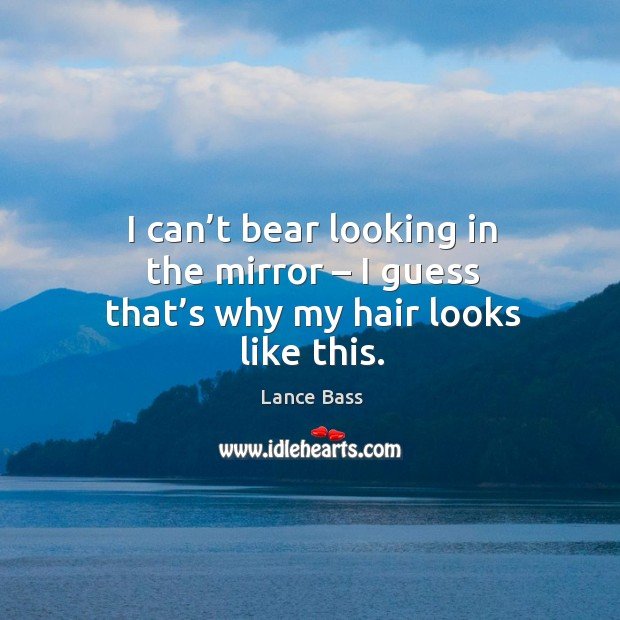 I can't bear looking in the mirror – I guess that's why my hair looks like this. Lance Bass Picture Quote