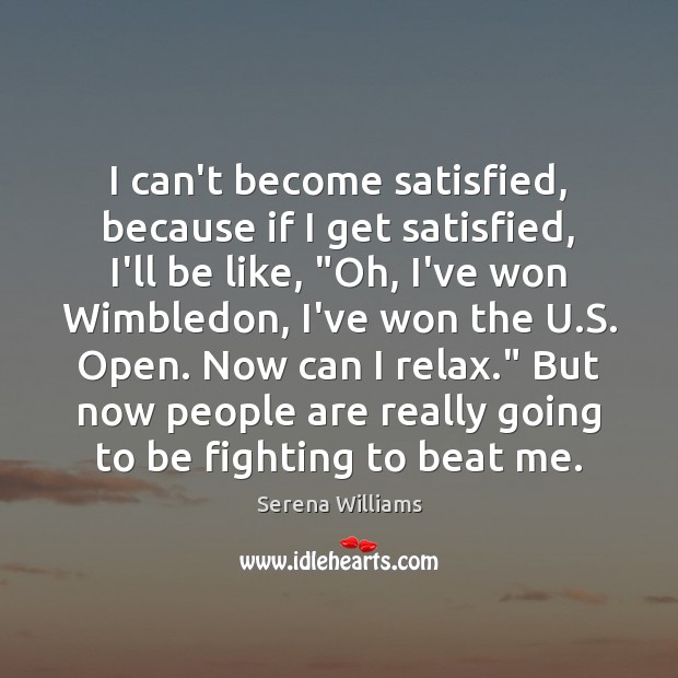 """I can't become satisfied, because if I get satisfied, I'll be like, """" Serena Williams Picture Quote"""