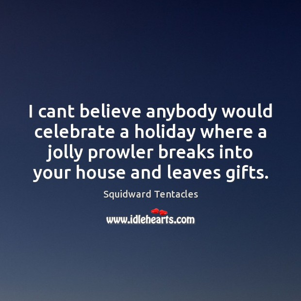 I cant believe anybody would celebrate a holiday where a jolly prowler Holiday Quotes Image