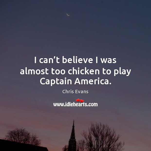 I can't believe I was almost too chicken to play Captain America. Chris Evans Picture Quote