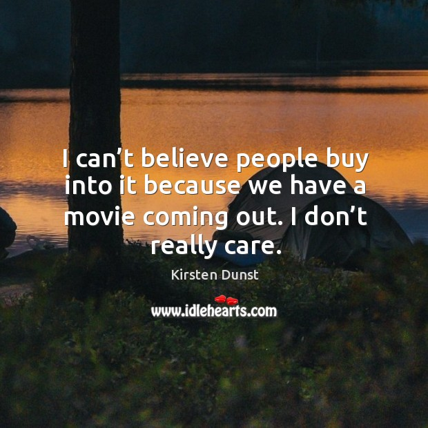 I can't believe people buy into it because we have a movie coming out. I don't really care. Image