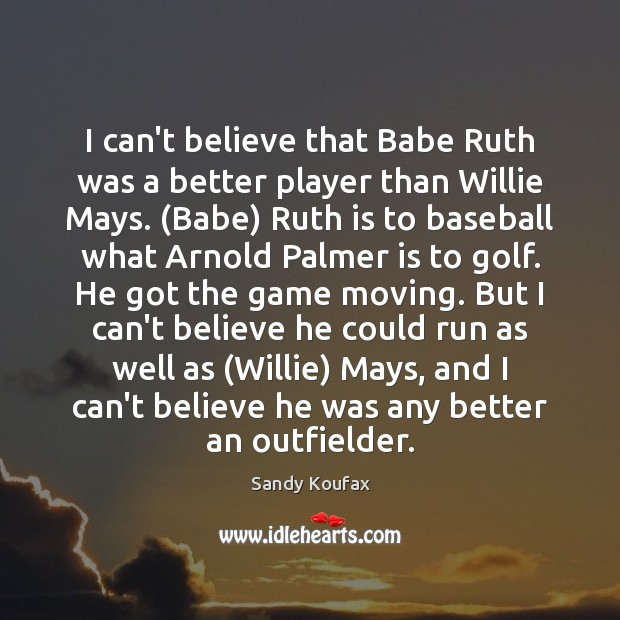 Image, I can't believe that Babe Ruth was a better player than Willie