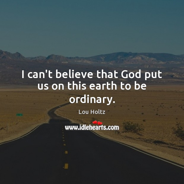I can't believe that God put us on this earth to be ordinary. Lou Holtz Picture Quote