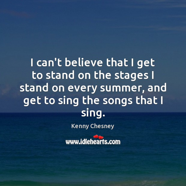 I can't believe that I get to stand on the stages I Kenny Chesney Picture Quote