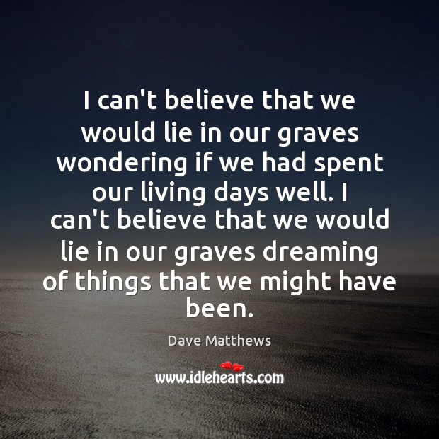 I can't believe that we would lie in our graves wondering if Dave Matthews Picture Quote