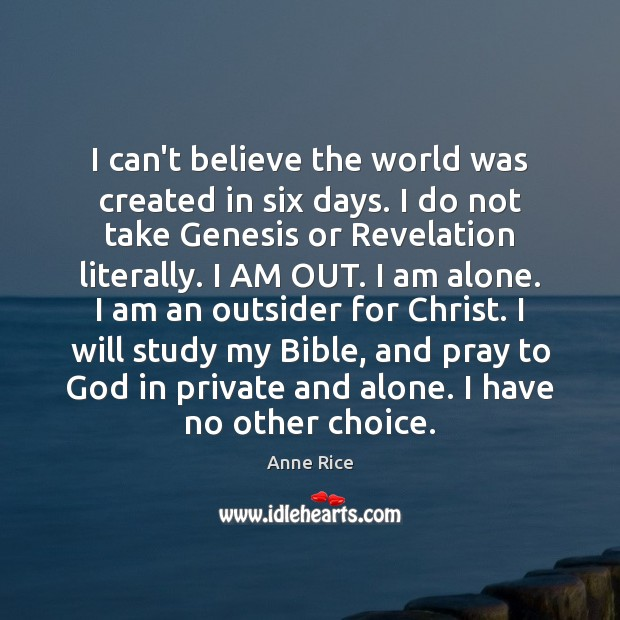I can't believe the world was created in six days. I do Anne Rice Picture Quote