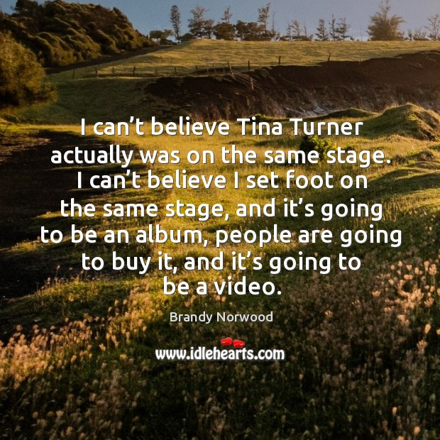 I can't believe tina turner actually was on the same stage. Brandy Norwood Picture Quote