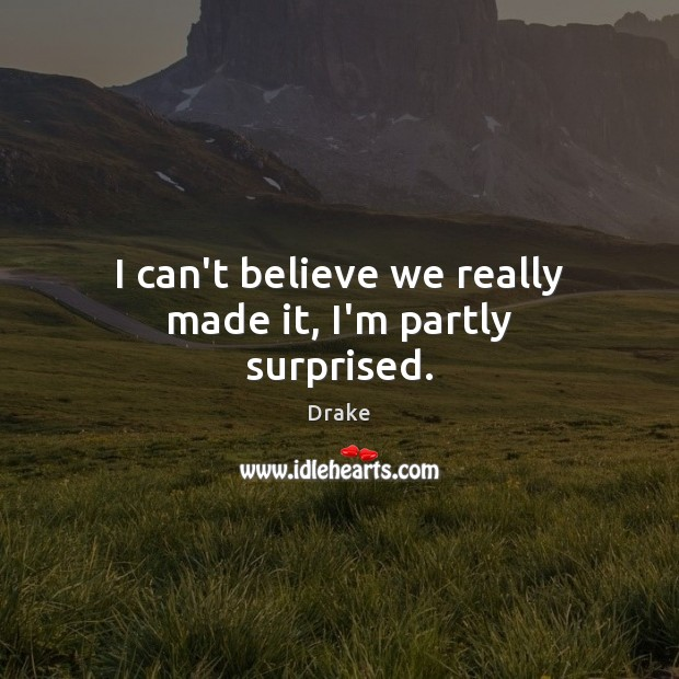 I can't believe we really made it, I'm partly surprised. Drake Picture Quote
