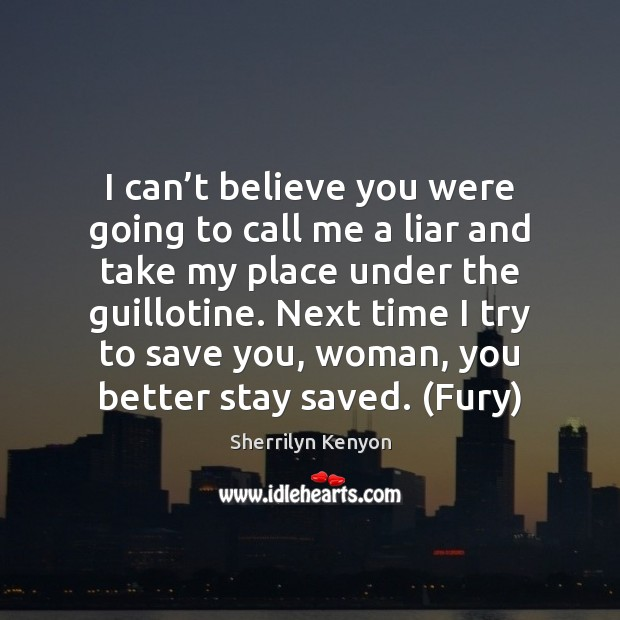 I can't believe you were going to call me a liar Sherrilyn Kenyon Picture Quote