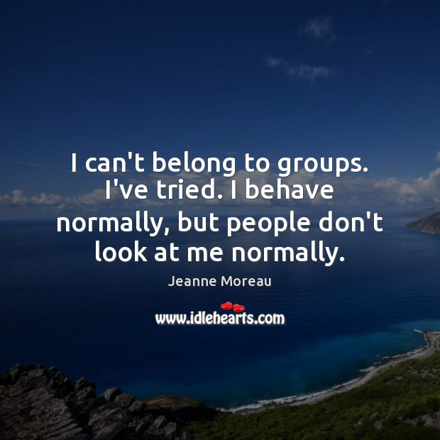 I can't belong to groups. I've tried. I behave normally, but people Image