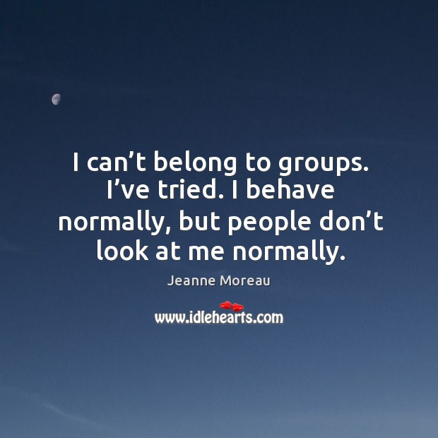I can't belong to groups. I've tried. I behave normally, but people don't look at me normally. Image