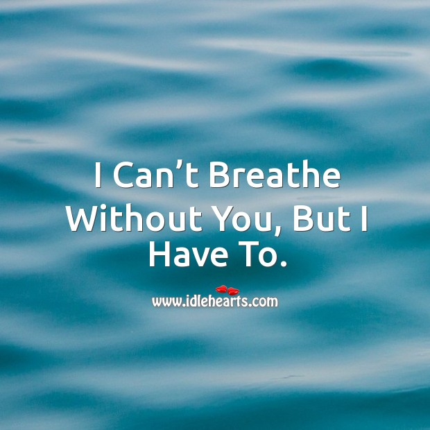 I can't breathe without you, but I have to. Image