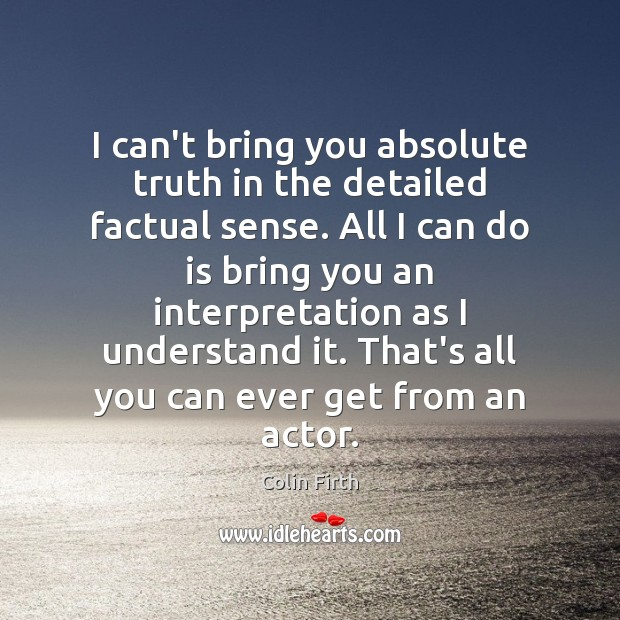 I can't bring you absolute truth in the detailed factual sense. All Colin Firth Picture Quote