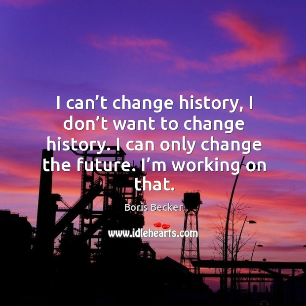 I can't change history, I don't want to change history. I can only change the future. I'm working on that. Boris Becker Picture Quote