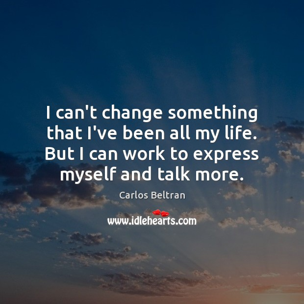 Image, I can't change something that I've been all my life. But I