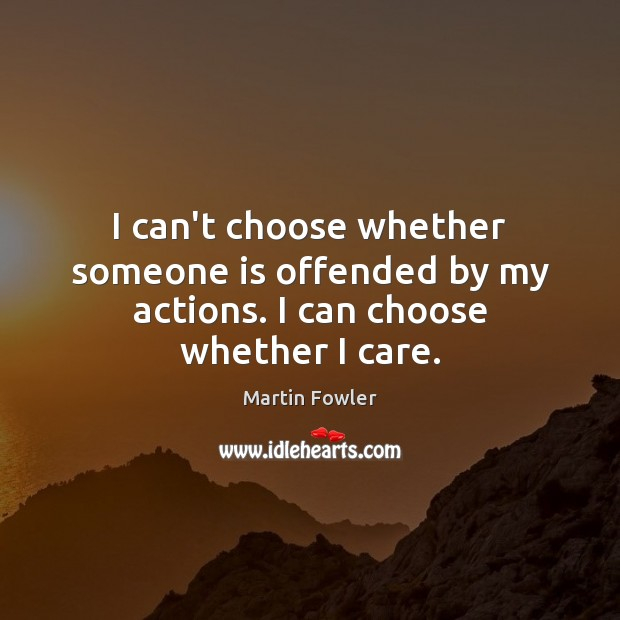 I can't choose whether someone is offended by my actions. I can choose whether I care. Martin Fowler Picture Quote