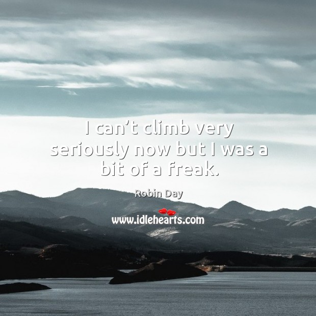 I can't climb very seriously now but I was a bit of a freak. Robin Day Picture Quote