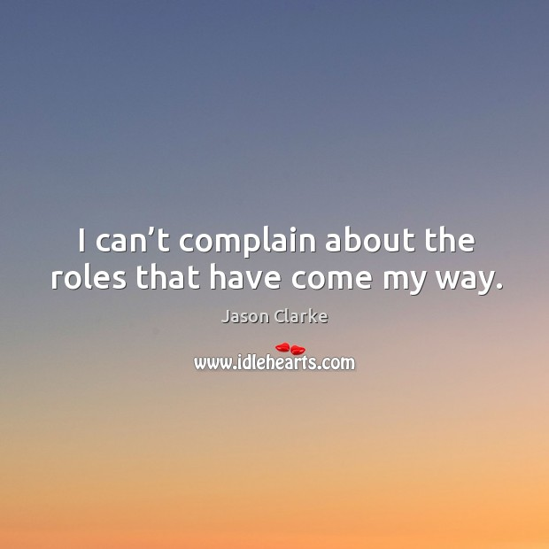 I can't complain about the roles that have come my way. Image
