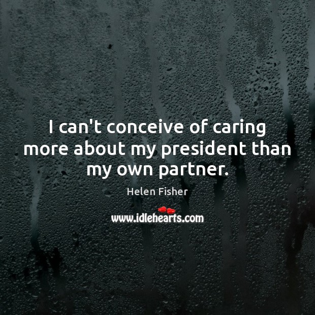 Helen Fisher Picture Quote image saying: I can't conceive of caring more about my president than my own partner.