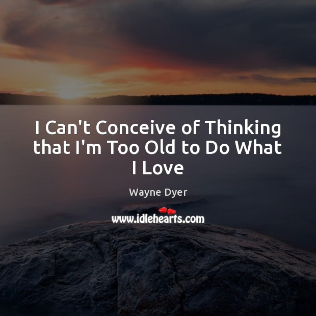 I Can't Conceive of Thinking that I'm Too Old to Do What I Love Image