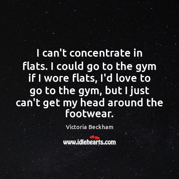 I can't concentrate in flats. I could go to the gym if Victoria Beckham Picture Quote