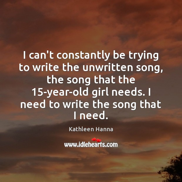 I can't constantly be trying to write the unwritten song, the song Kathleen Hanna Picture Quote