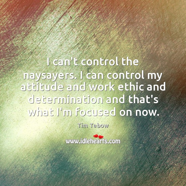 I can't control the naysayers. I can control my attitude and work Tim Tebow Picture Quote