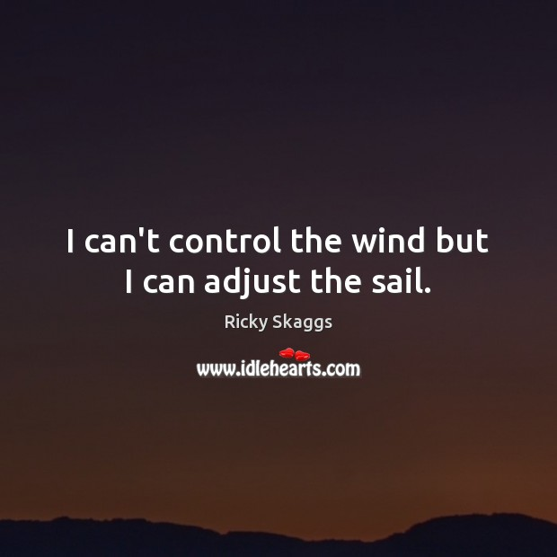 I can't control the wind but I can adjust the sail. Ricky Skaggs Picture Quote
