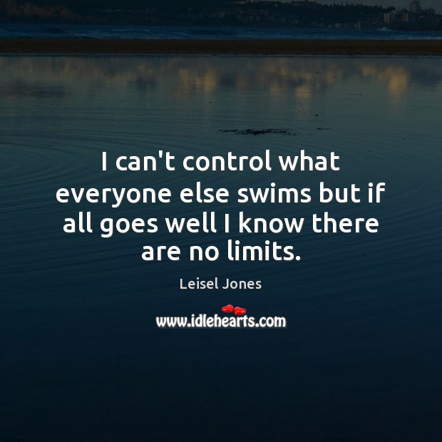 I can't control what everyone else swims but if all goes well I know there are no limits. Image