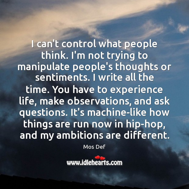 I can't control what people think. I'm not trying to manipulate people's Image