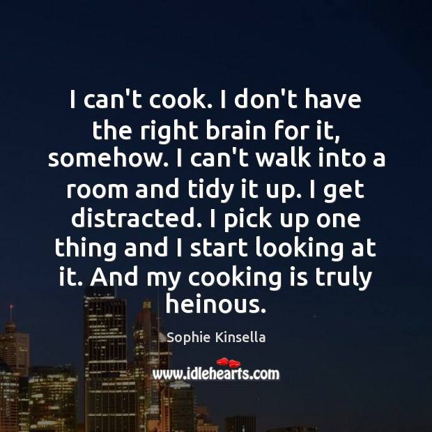I can't cook. I don't have the right brain for it, somehow. Sophie Kinsella Picture Quote