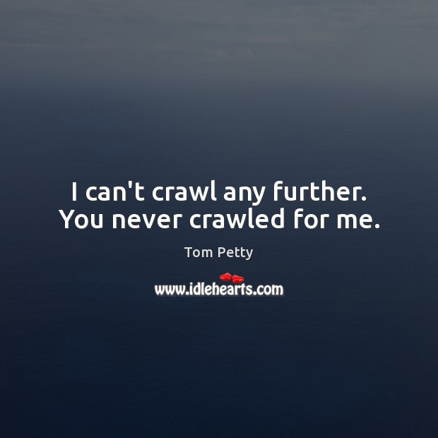 I can't crawl any further. You never crawled for me. Tom Petty Picture Quote