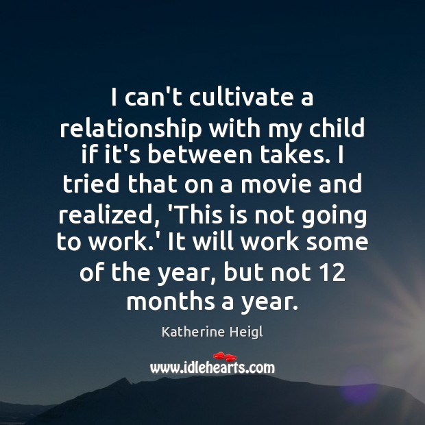 I can't cultivate a relationship with my child if it's between takes. Katherine Heigl Picture Quote