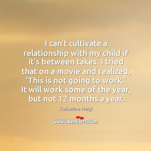 I can't cultivate a relationship with my child if it's between takes. I tried that on a movie and realized Katherine Heigl Picture Quote
