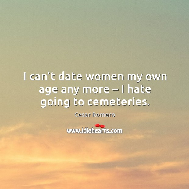 I can't date women my own age any more – I hate going to cemeteries. Image