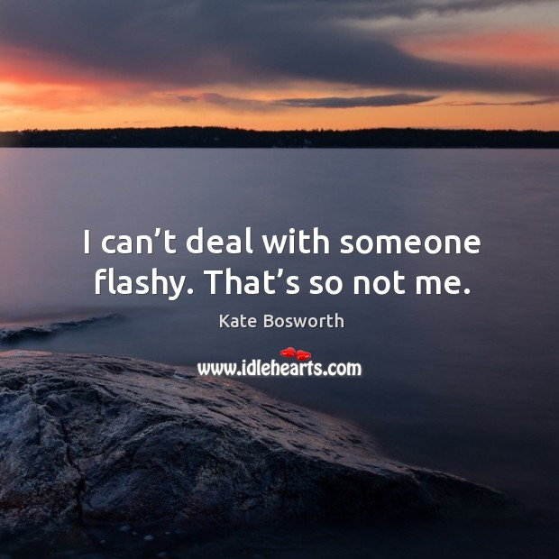 I can't deal with someone flashy. That's so not me. Image