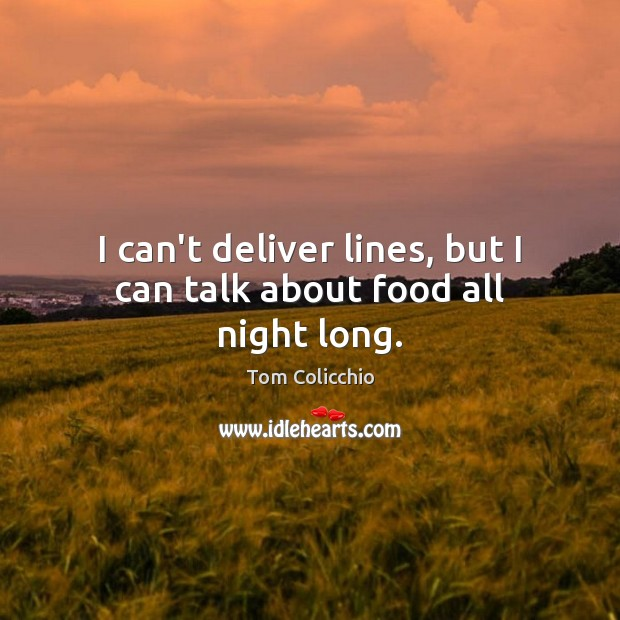 I can't deliver lines, but I can talk about food all night long. Food Quotes Image