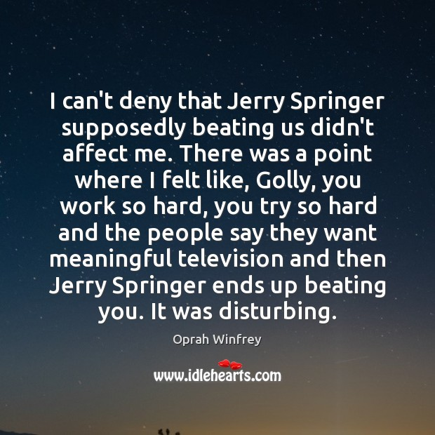 Image, I can't deny that Jerry Springer supposedly beating us didn't affect me.